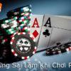 5 Sai Lầm Người Chơi Thường Mắc Phải Khi Chơi Poker